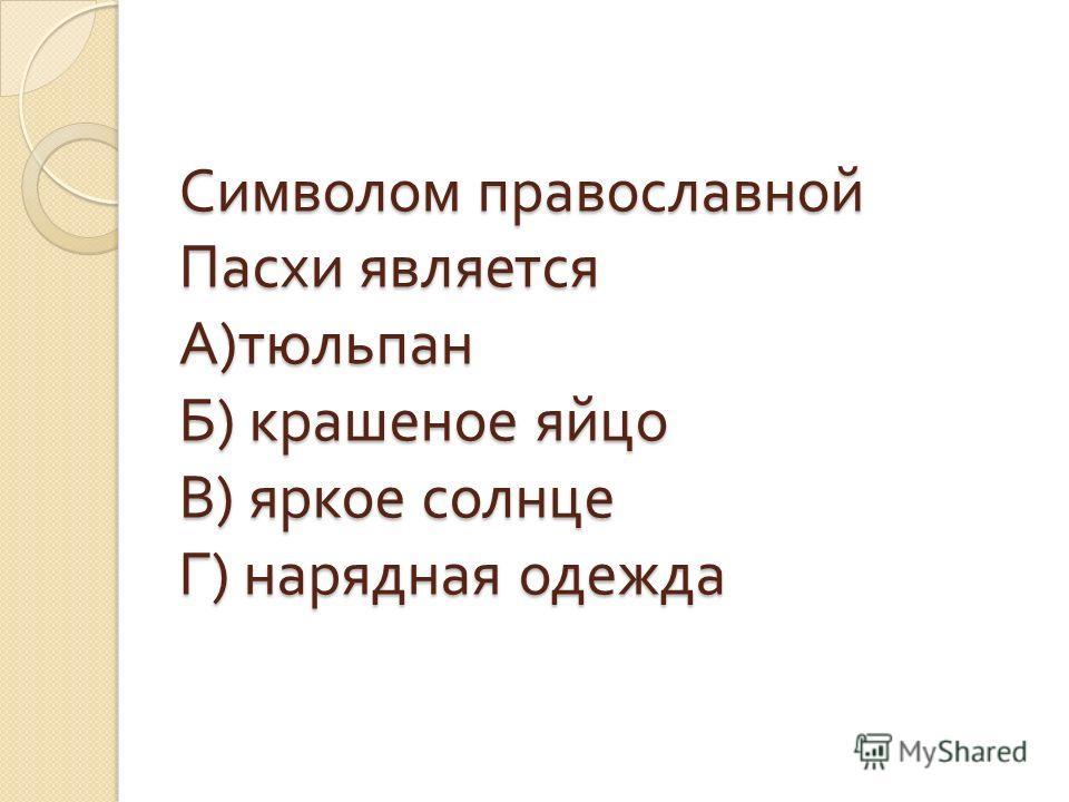 Символом православной Пасхи является А ) тюльпан Б ) крашеное яйцо В ) яркое солнце Г ) нарядная одежда
