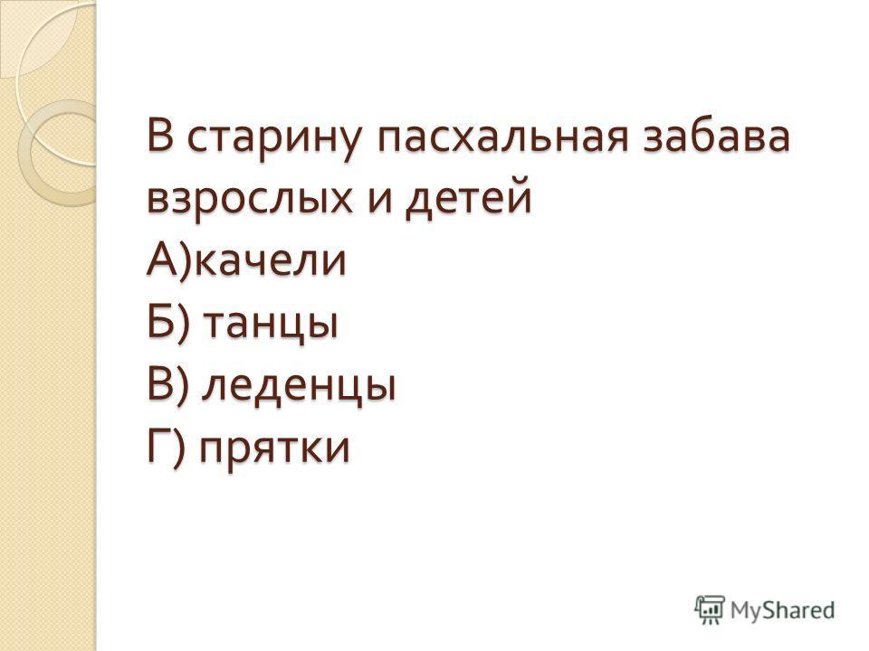 В старину пасхальная забава взрослых и детей А ) качели Б ) танцы В ) леденцы Г ) прятки