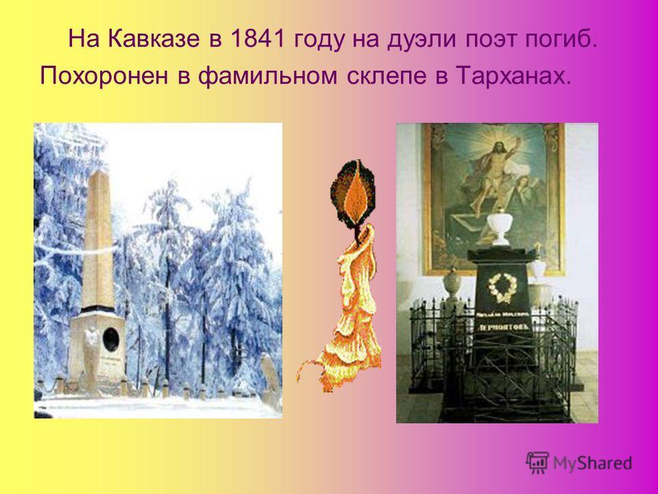 На Кавказе в 1841 году на дуэли поэт погиб. Похоронен в фамильном склепе в Тарханах.