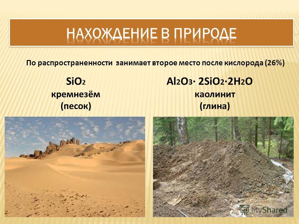 SiO 2 кремнезём (песок) Al 2 O 3 2SiO 2 2H 2 O каолинит (глина) По распространенности занимает второе место после кислорода (26%)