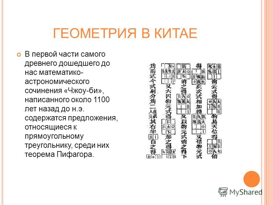 ГЕОМЕТРИЯ В КИТАЕ В первой части самого древнего дошедшего до нас математико- астрономического сочинения «Чжоу-би», написанного около 1100 лет назад до н.э. содержатся предложения, относящиеся к прямоугольному треугольнику, среди них теорема Пифагора