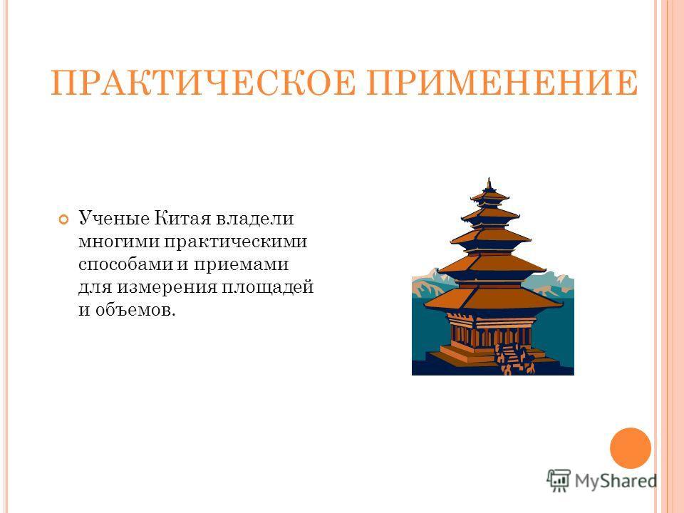 ПРАКТИЧЕСКОЕ ПРИМЕНЕНИЕ Ученые Китая владели многими практическими способами и приемами для измерения площадей и объемов.