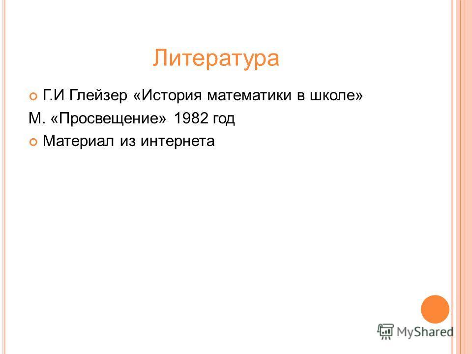 Литература Г.И Глейзер «История математики в школе» М. «Просвещение» 1982 год Материал из интернета