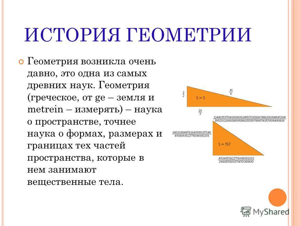 ИСТОРИЯ ГЕОМЕТРИИ Геометрия возникла очень давно, это одна из самых древних наук. Геометрия (греческое, от ge – земля и metrein – измерять) – наука о пространстве, точнее наука о формах, размерах и границах тех частей пространства, которые в нем зани