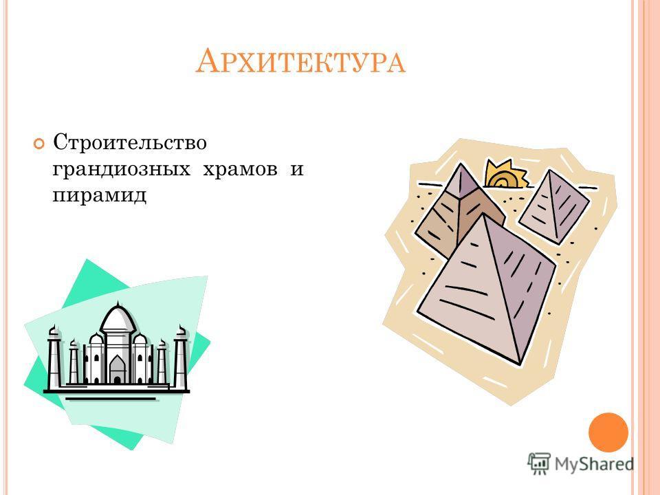 А РХИТЕКТУРА Строительство грандиозных храмов и пирамид