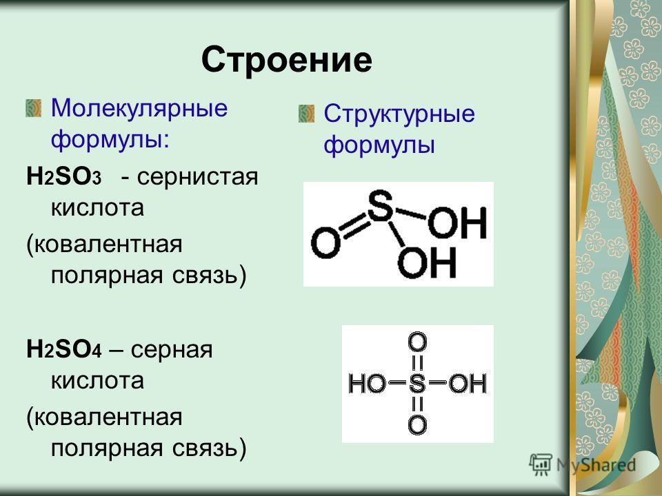 Строение Молекулярные формулы: Н 2 SO 3 - сернистая кислота (ковалентная полярная связь) Н 2 SO 4 – серная кислота (ковалентная полярная связь) Структурные формулы