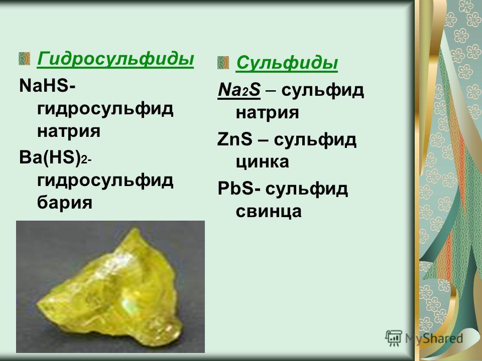 Гидросульфиды NaHS- гидросульфид натрия Ba(HS) 2- гидросульфид бария Сульфиды Na 2 S – сульфид натрия ZnS – сульфид цинка PbS- сульфид свинца