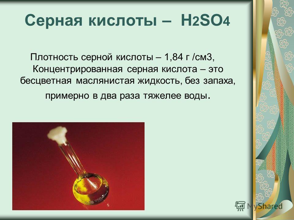 Серная кислоты – H 2 SO 4 Плотность серной кислоты – 1,84 г /см3, Концентрированная серная кислота – это бесцветная маслянистая жидкость, без запаха, примерно в два раза тяжелее воды.