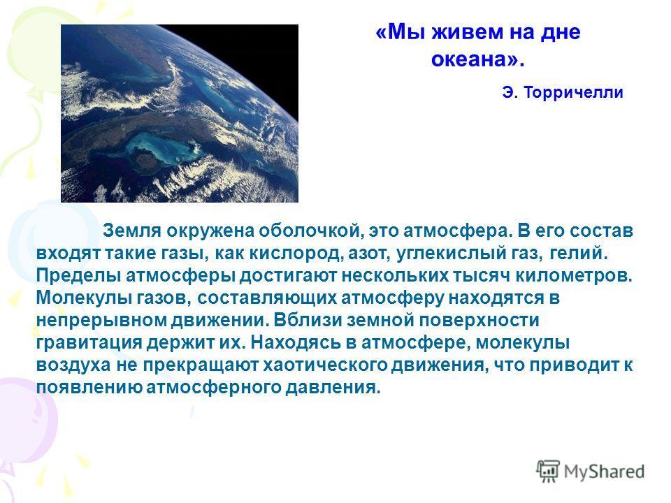 Земля окружена оболочкой, это атмосфера. В его состав входят такие газы, как кислород, азот, углекислый газ, гелий. Пределы атмосферы достигают нескольких тысяч километров. Молекулы газов, составляющих атмосферу находятся в непрерывном движении. Вбли
