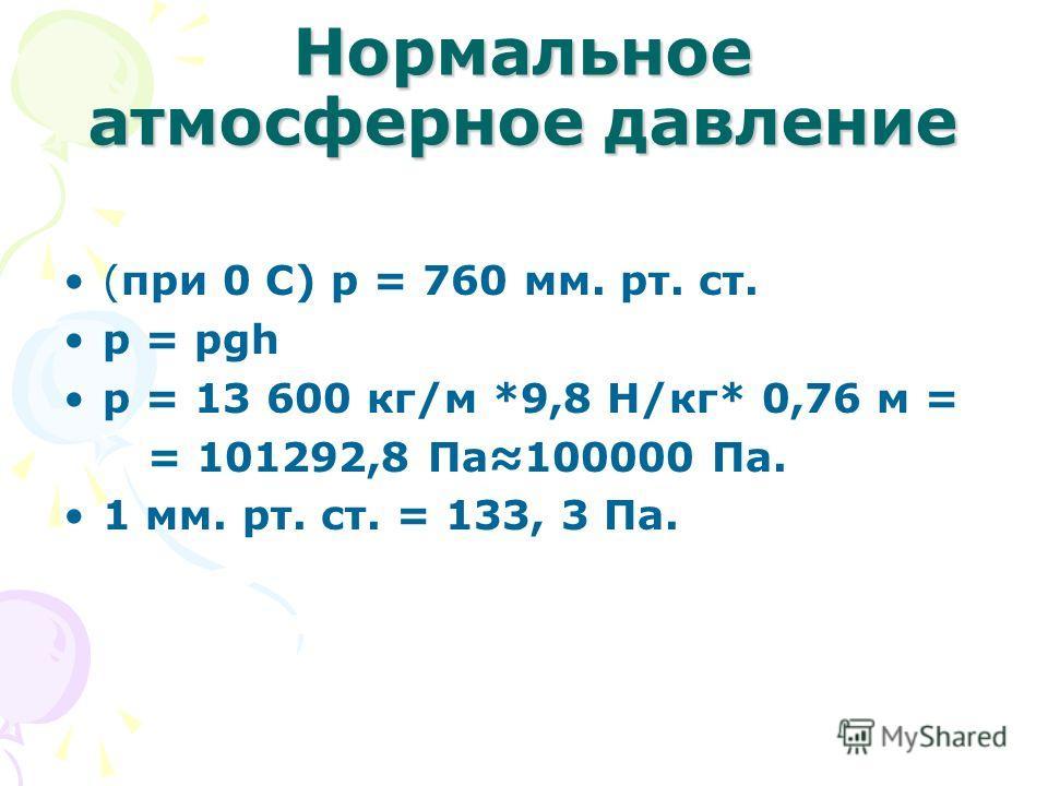 Нормальное атмосферное давление (при 0 С) р = 760 мм. рт. ст. p = рgh p = 13 600 кг/м *9,8 Н/кг* 0,76 м = = 101292,8 Па100000 Па. 1 мм. рт. ст. = 133, 3 Па.