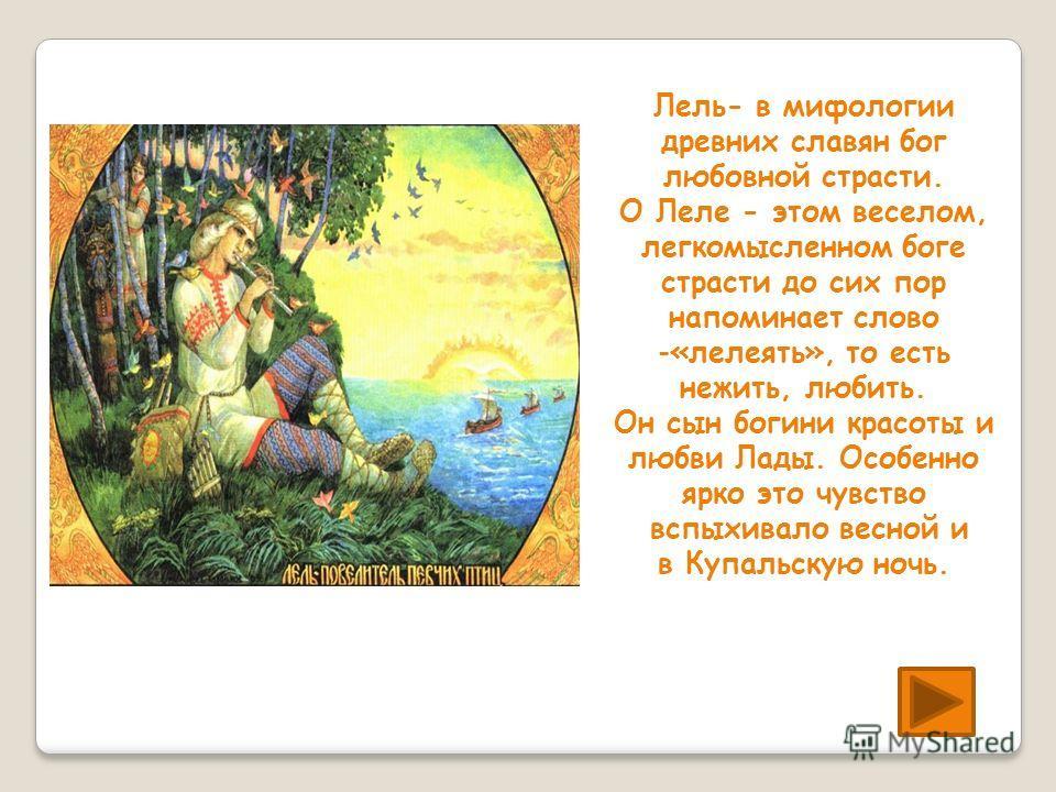 Лель- в мифологии древних славян бог любовной страсти. О Леле - этом веселом, легкомысленном боге страсти до сих пор напоминает слово -«лелеять», то есть нежить, любить. Он сын богини красоты и любви Лады. Особенно ярко это чувство вспыхивало весной