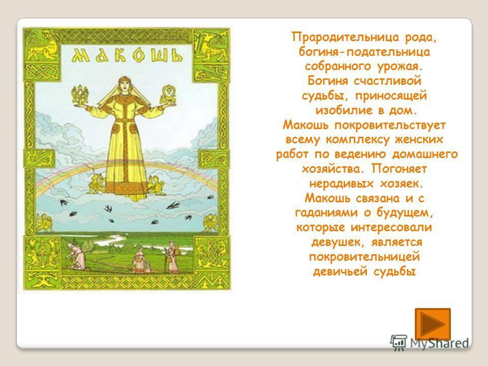 Прародительница рода, богиня-подательница собранного урожая. Богиня счастливой судьбы, приносящей изобилие в дом. Макошь покровительствует всему комплексу женских работ по ведению домашнего хозяйства. Погоняет нерадивых хозяек. Макошь связана и с гад