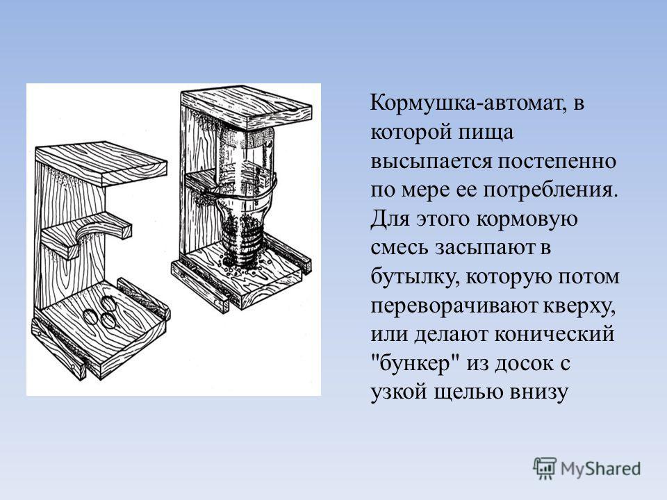 Кормушка-автомат, в которой пища высыпается постепенно по мере ее потребления. Для этого кормовую смесь засыпают в бутылку, которую потом переворачивают кверху, или делают конический бункер из досок с узкой щелью внизу