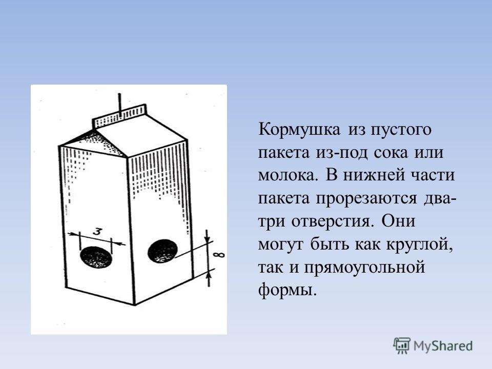 Кормушка из пустого пакета из-под сока или молока. В нижней части пакета прорезаются два- три отверстия. Они могут быть как круглой, так и прямоугольной формы.