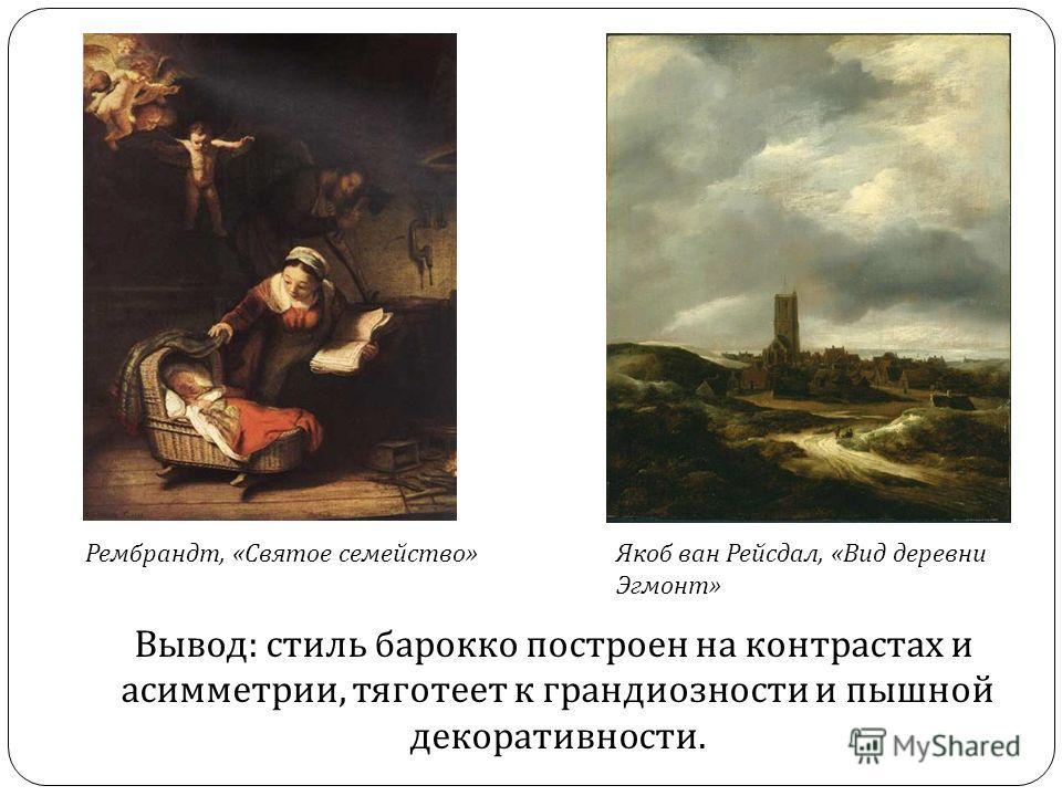 Вывод : стиль барокко построен на контрастах и асимметрии, тяготеет к грандиозности и пышной декоративности. Рембрандт, «Святое семейство»Якоб ван Рейсдал, «Вид деревни Эгмонт»
