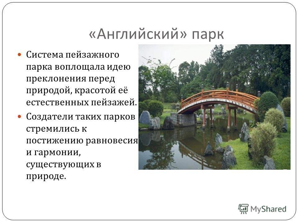 « Английский » парк Система пейзажного парка воплощала идею преклонения перед природой, красотой её естественных пейзажей. Создатели таких парков стремились к постижению равновесия и гармонии, существующих в природе.