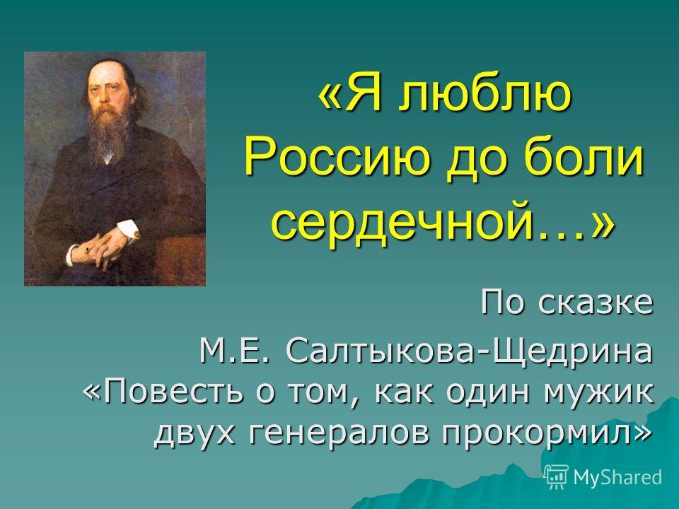 «Я люблю Россию до боли сердечной…» По сказке М.Е. Салтыкова-Щедрина «Повесть о том, как один мужик двух генералов прокормил»