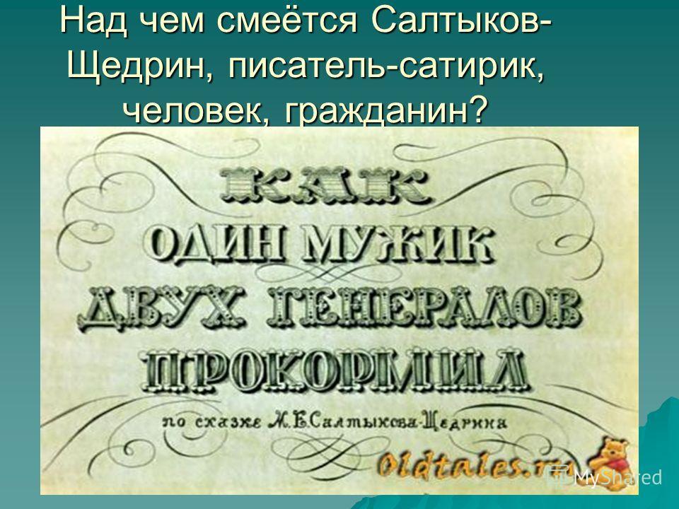 Над чем смеётся Салтыков- Щедрин, писатель-сатирик, человек, гражданин?