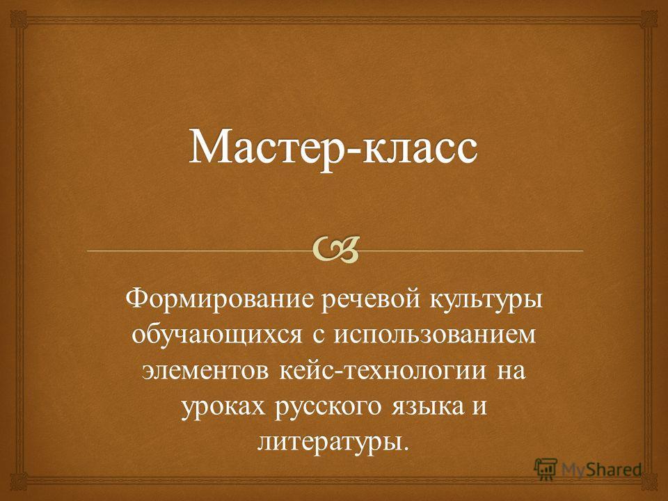 Формирование речевой культуры обучающихся с использованием элементов кейс - технологии на уроках русского языка и литературы.
