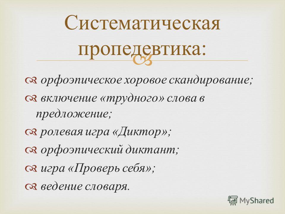 орфоэпическое хоровое скандирование ; включение « трудного » слова в предложение ; ролевая игра « Диктор »; орфоэпический диктант ; игра « Проверь себя »; ведение словаря. Систематическая пропедевтика :
