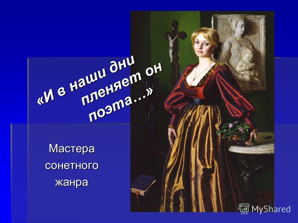 Мастерасонетногожанра «И в наши дни пленяет он поэта…»