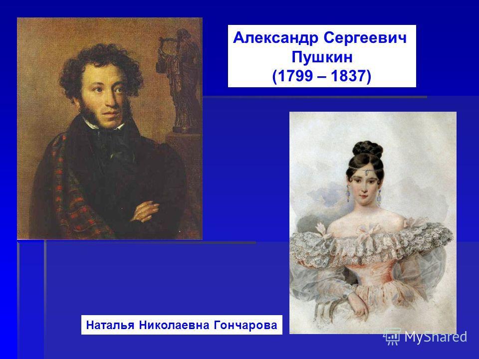 Александр Сергеевич Пушкин (1799 – 1837) Наталья Николаевна Гончарова