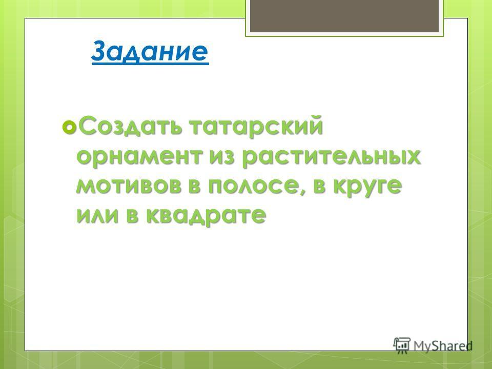 Задание Создать татарский орнамент из растительных мотивов в полосе, в круге или в квадрате Создать татарский орнамент из растительных мотивов в полосе, в круге или в квадрате
