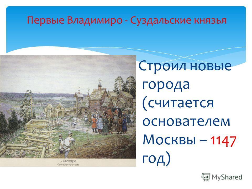 Строил новые города (считается основателем Москвы – 1147 год) Первые Владимиро - Суздальские князья