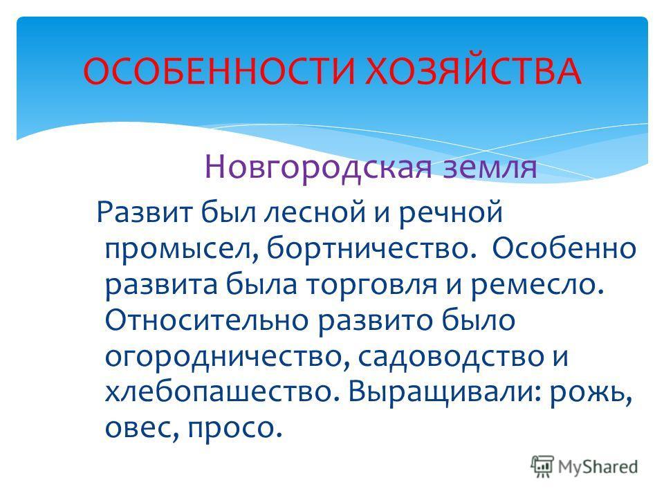 Новгородская земля Развит был лесной и речной промысел, бортничество. Особенно развита была торговля и ремесло. Относительно развито было огородничество, садоводство и хлебопашество. Выращивали: рожь, овес, просо. ОСОБЕННОСТИ ХОЗЯЙСТВА