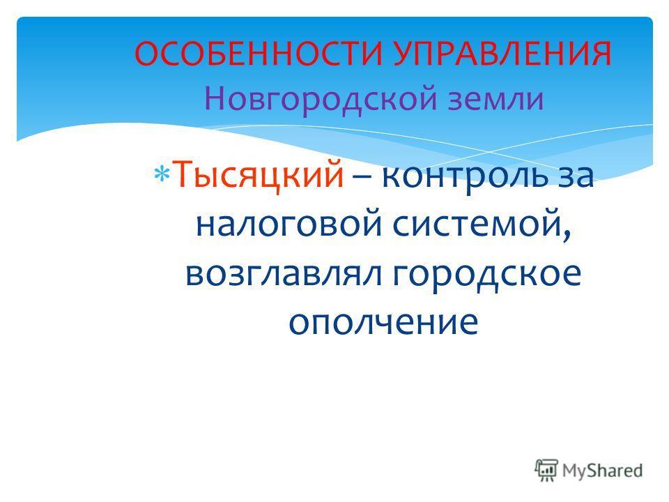 Тысяцкий – контроль за налоговой системой, возглавлял городское ополчение ОСОБЕННОСТИ УПРАВЛЕНИЯ Новгородской земли