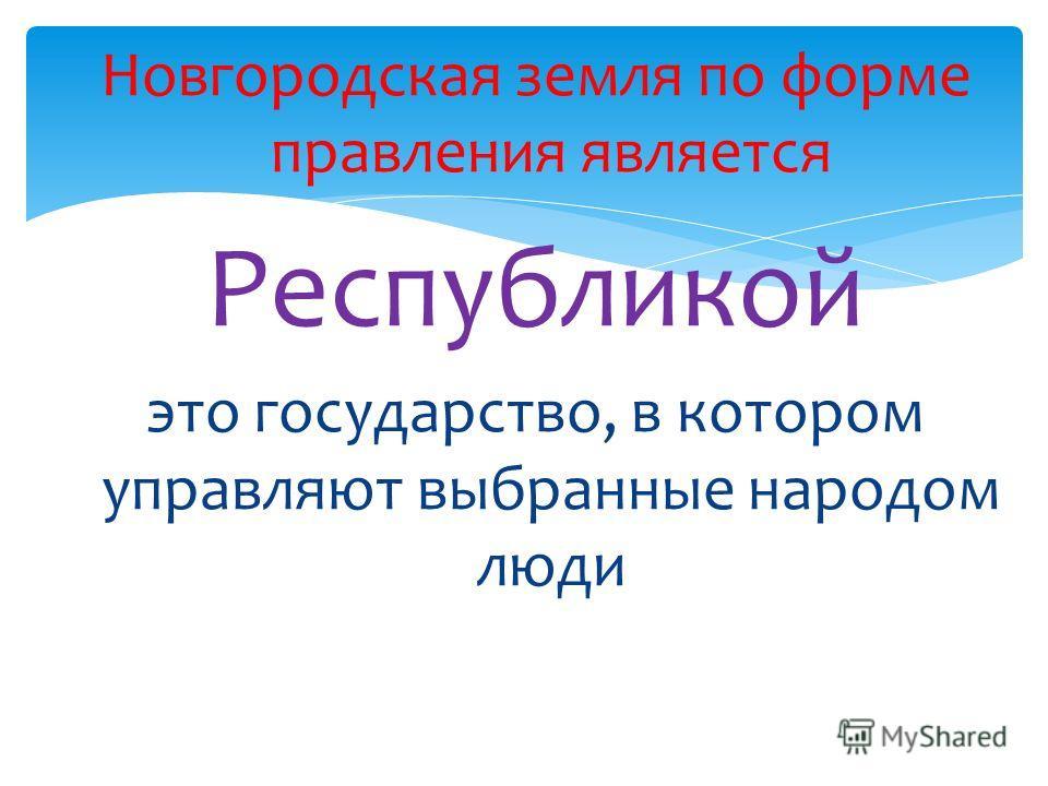 Новгородская земля по форме правления является Республикой это государство, в котором управляют выбранные народом люди