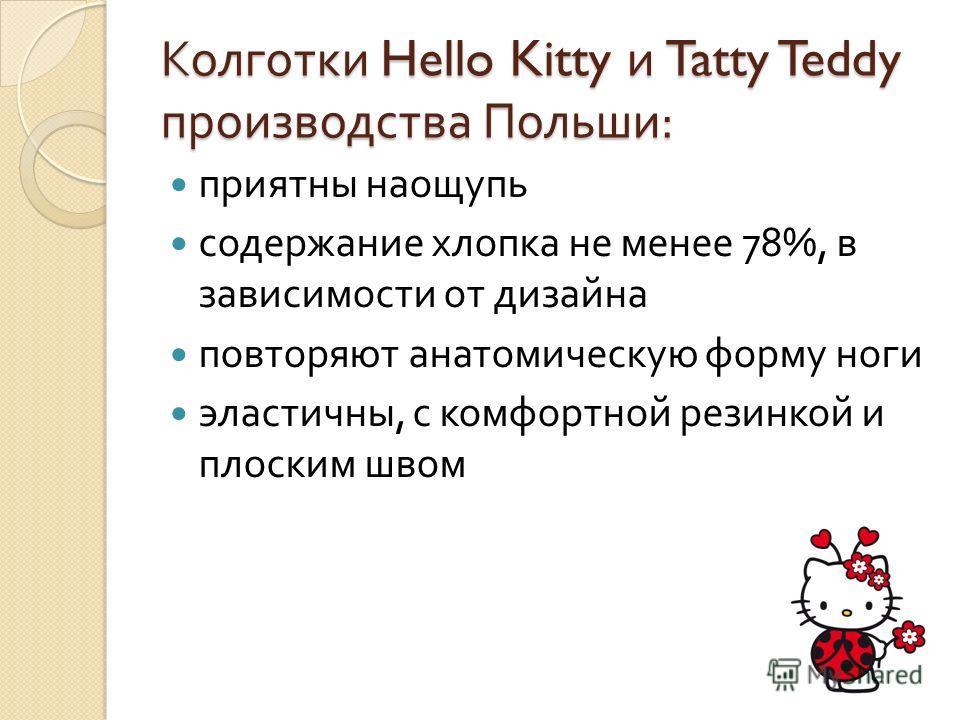 Колготки Hello Kitty и Tatty Teddy производства Польши : приятны наощупь содержание хлопка не менее 78%, в зависимости от дизайна повторяют анатомическую форму ноги эластичны, с комфортной резинкой и плоским швом