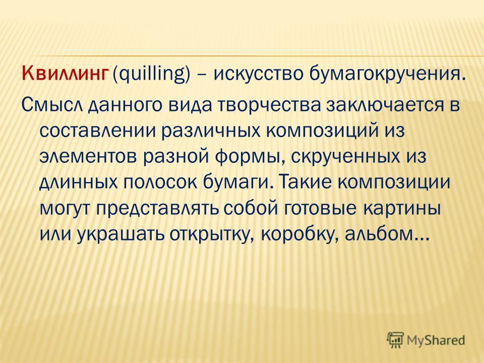 Квиллинг (quilling) – искусство бумагокручения. Смысл данного вида творчества заключается в составлении различных композиций из элементов разной формы, скрученных из длинных полосок бумаги. Такие композиции могут представлять собой готовые картины ил