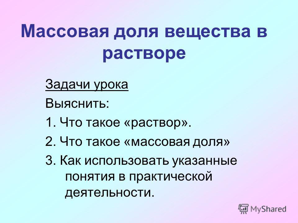 Массовая доля вещества в растворе Задачи урока Выяснить: 1. Что такое «раствор». 2. Что такое «массовая доля» 3. Как использовать указанные понятия в практической деятельности.
