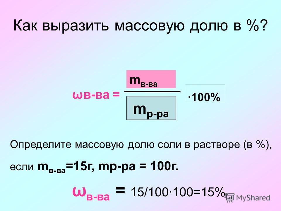 Как выразить массовую долю в %? ωв-ва = m в-ва 100% m р-ра Определите массовую долю соли в растворе (в %), если m в-ва =15г, mр-ра = 100г. ω в-ва = 15/100100=15%