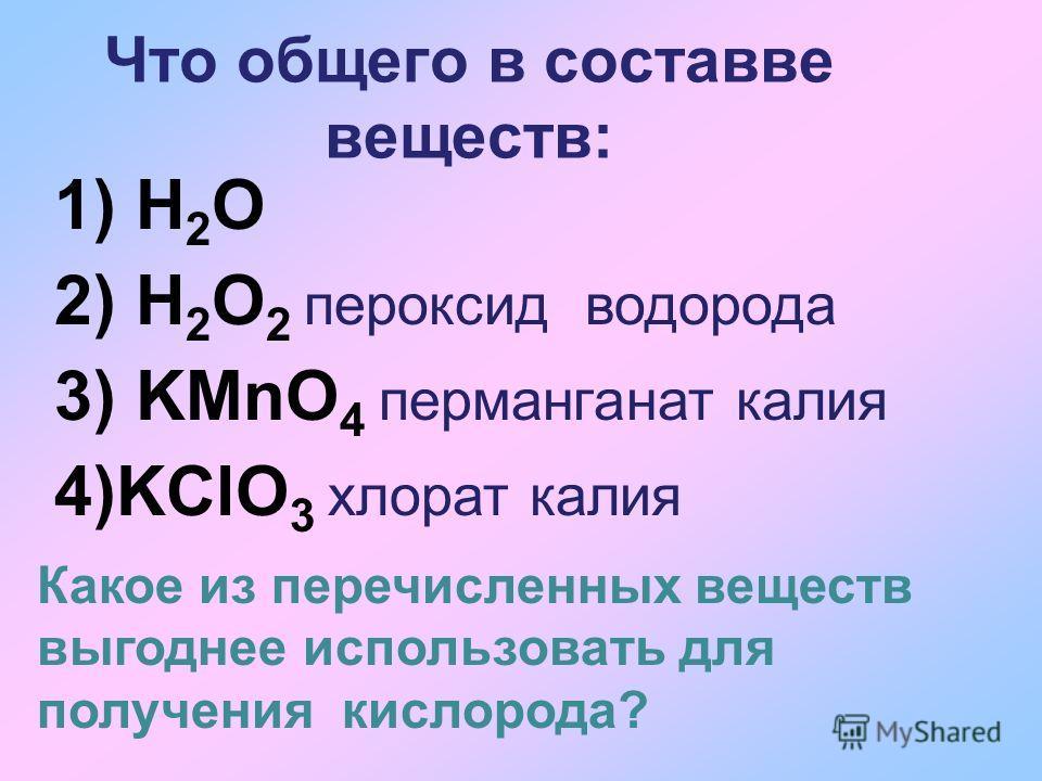 Что общего в составве веществ: 1) H 2 O 2) H 2 O 2 пероксид водорода 3) KMnO 4 перманганат калия 4)KClO 3 хлорат калия Какое из перечисленных веществ выгоднее использовать для получения кислорода?