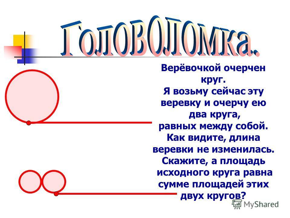 Верёвочкой очерчен круг. Я возьму сейчас эту веревку и очерчу ею два круга, равных между собой. Как видите, длина веревки не изменилась. Скажите, а площадь исходного круга равна сумме площадей этих двух кругов?