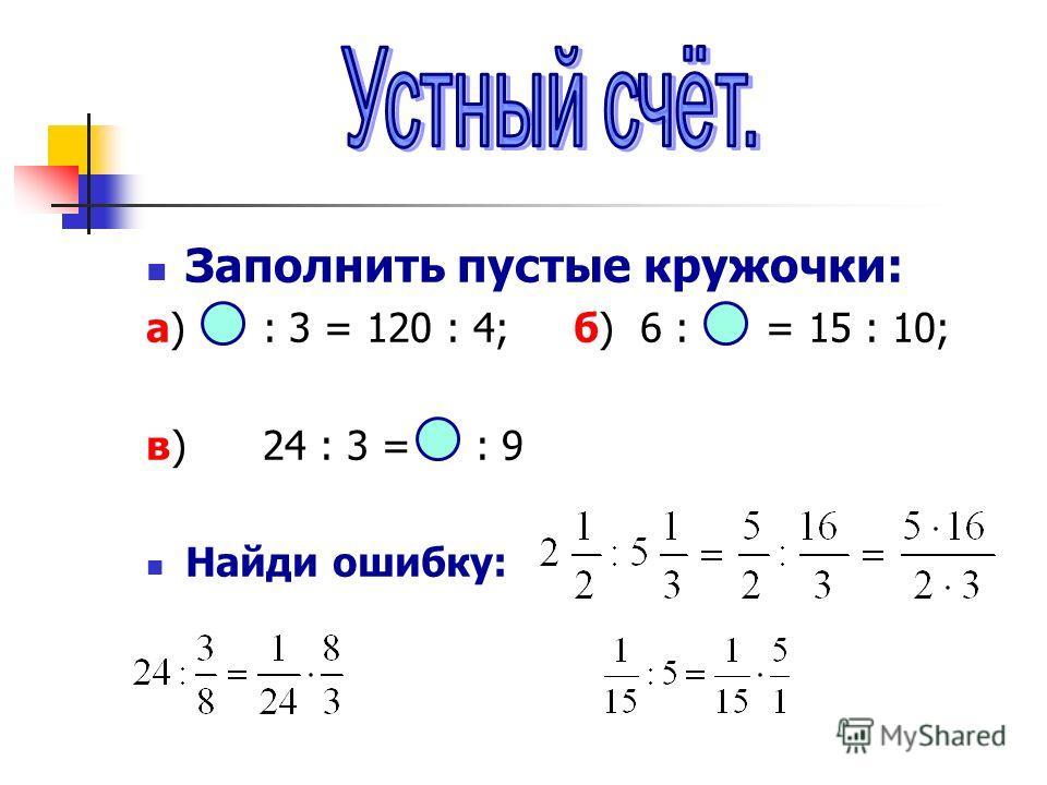 Заполнить пустые кружочки: а) : 3 = 120 : 4; б) 6 : = 15 : 10; в) 24 : 3 = : 9 Найди ошибку:
