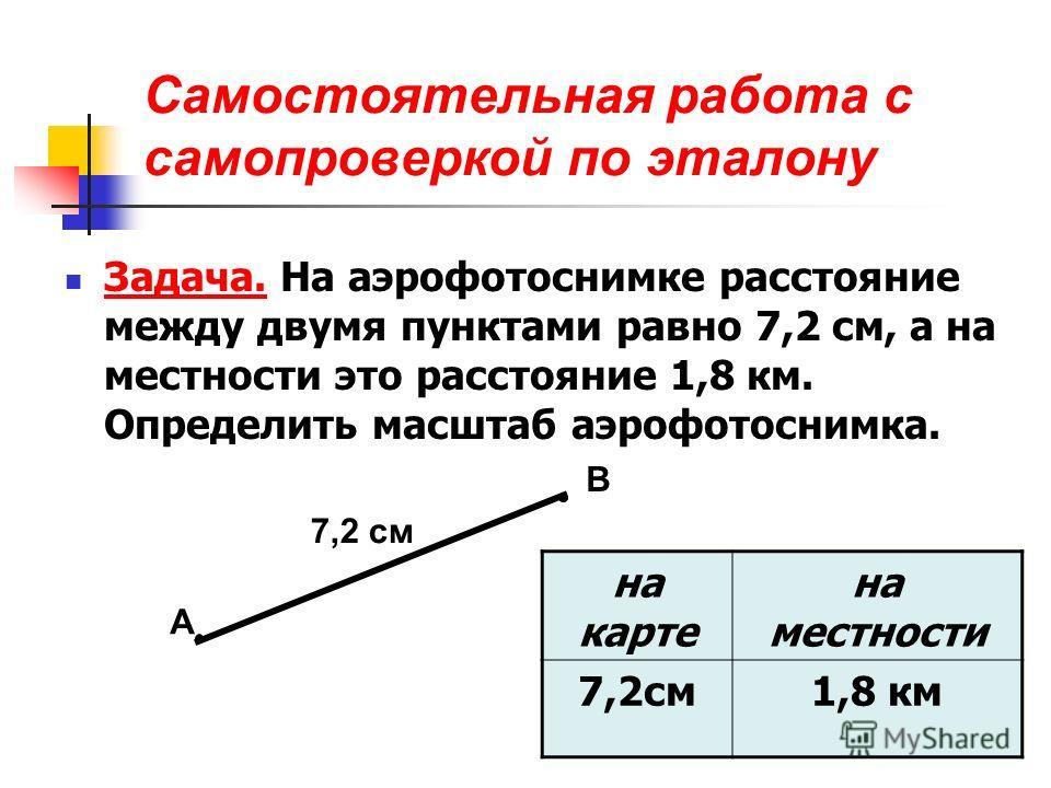Самостоятельная работа с самопроверкой по эталону Задача. На аэрофотоснимке расстояние между двумя пунктами равно 7,2 см, а на местности это расстояние 1,8 км. Определить масштаб аэрофотоснимка. А В 7,2 см на карте на местности 7,2см1,8 км