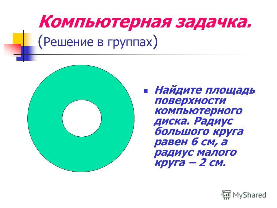 Компьютерная задачка. ( Решение в группах ) Найдите площадь поверхности компьютерного диска. Радиус большого круга равен 6 см, а радиус малого круга – 2 см.