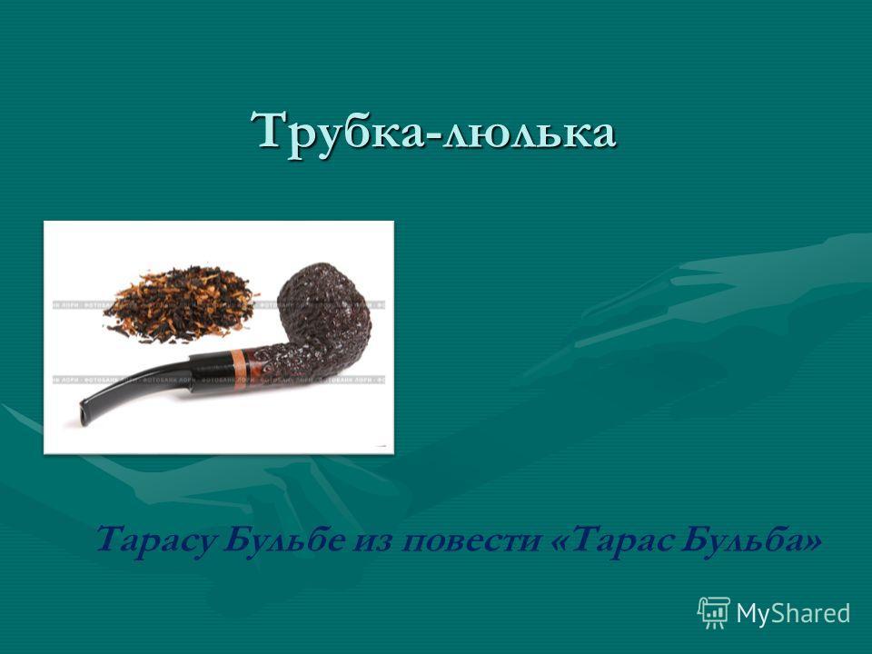 Трубка-люлька Тарасу Бульбе из повести «Тарас Бульба»