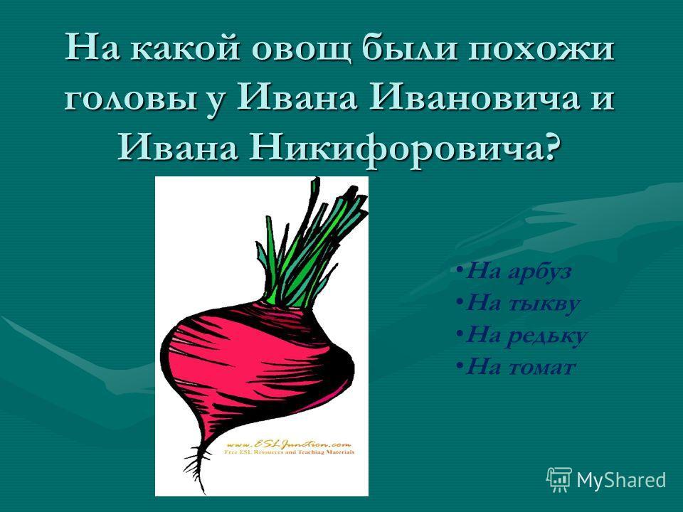 На какой овощ были похожи головы у Ивана Ивановича и Ивана Никифоровича? На арбуз На тыкву На редьку На томат