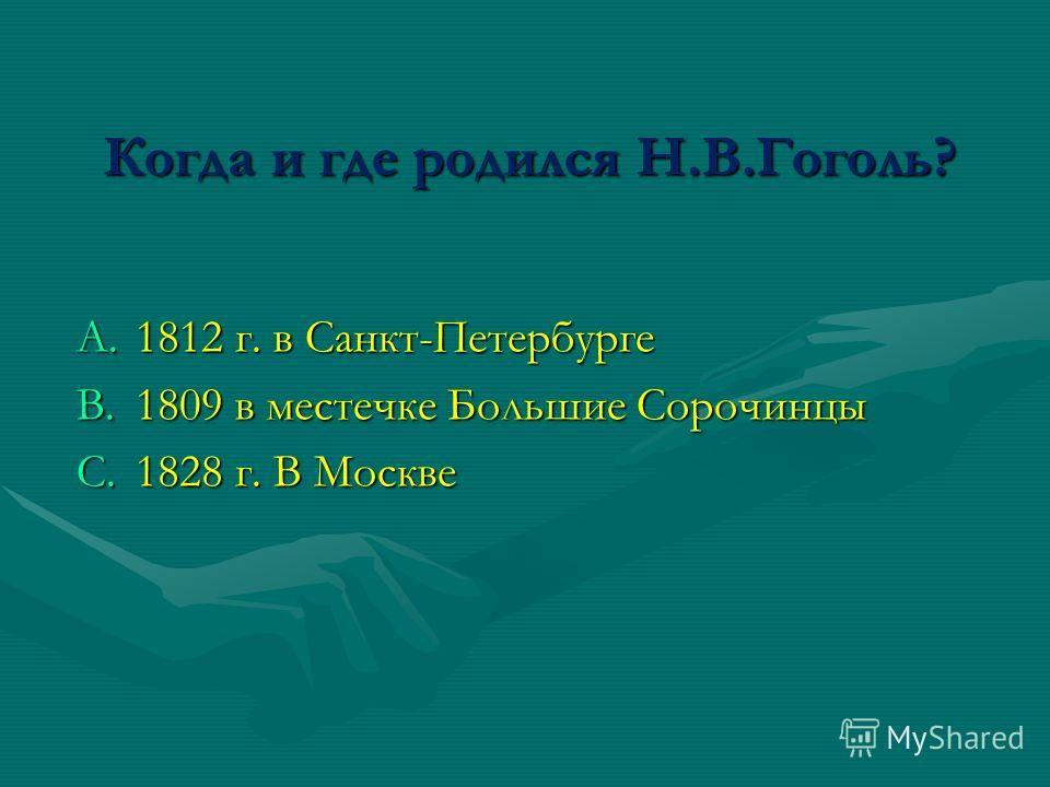 Когда и где родился Н.В.Гоголь? A.1812 г. в Санкт-Петербурге B.1809 в местечке Большие Сорочинцы C.1828 г. В Москве