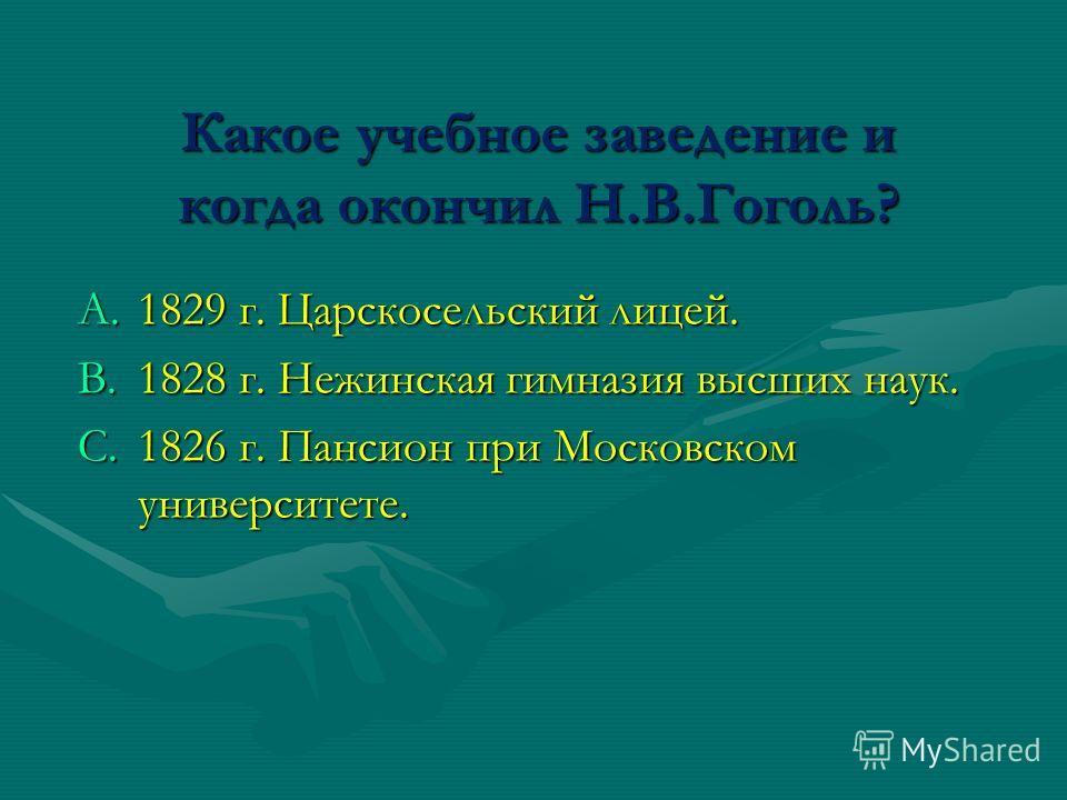 Какое учебное заведение и когда окончил Н.В.Гоголь? A.1829 г. Царскосельский лицей. B.1828 г. Нежинская гимназия высших наук. C.1826 г. Пансион при Московском университете.