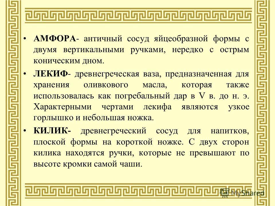 АМФОРА- античный сосуд яйцеобразной формы с двумя вертикальными ручками, нередко с острым коническим дном. ЛЕКИФ- древнегреческая ваза, предназначенная для хранения оливкового масла, которая также использовалась как погребальный дар в V в. до н. э. Х