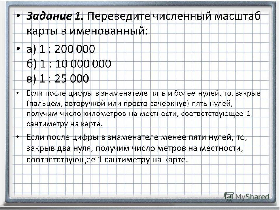 Задание 1. Переведите численный масштаб карты в именованный: а) 1 : 200 000 б) 1 : 10 000 000 в) 1 : 25 000 Если после цифры в знаменателе пять и более нулей, то, закрыв (пальцем, авторучкой или просто зачеркнув) пять нулей, получим число километров