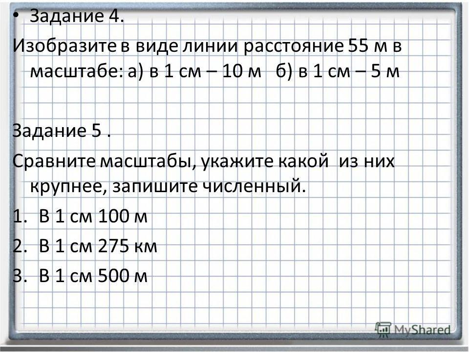 Задание 4. Изобразите в виде линии расстояние 55 м в масштабе: а) в 1 см – 10 м б) в 1 см – 5 м Задание 5. Сравните масштабы, укажите какой из них крупнее, запишите численный. 1.В 1 см 100 м 2.В 1 см 275 км 3.В 1 см 500 м