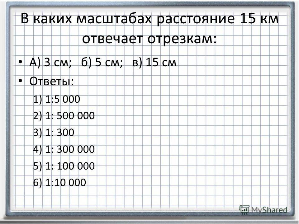В каких масштабах расстояние 15 км отвечает отрезкам: А) 3 см; б) 5 см; в) 15 см Ответы: 1) 1:5 000 2) 1: 500 000 3) 1: 300 4) 1: 300 000 5) 1: 100 000 6) 1:10 000