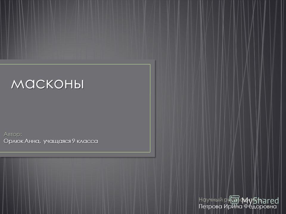 масконы Автор: Орлюк Анна, учащаяся 9 класса Научный руководитель: Петрова Ирина Федоровна