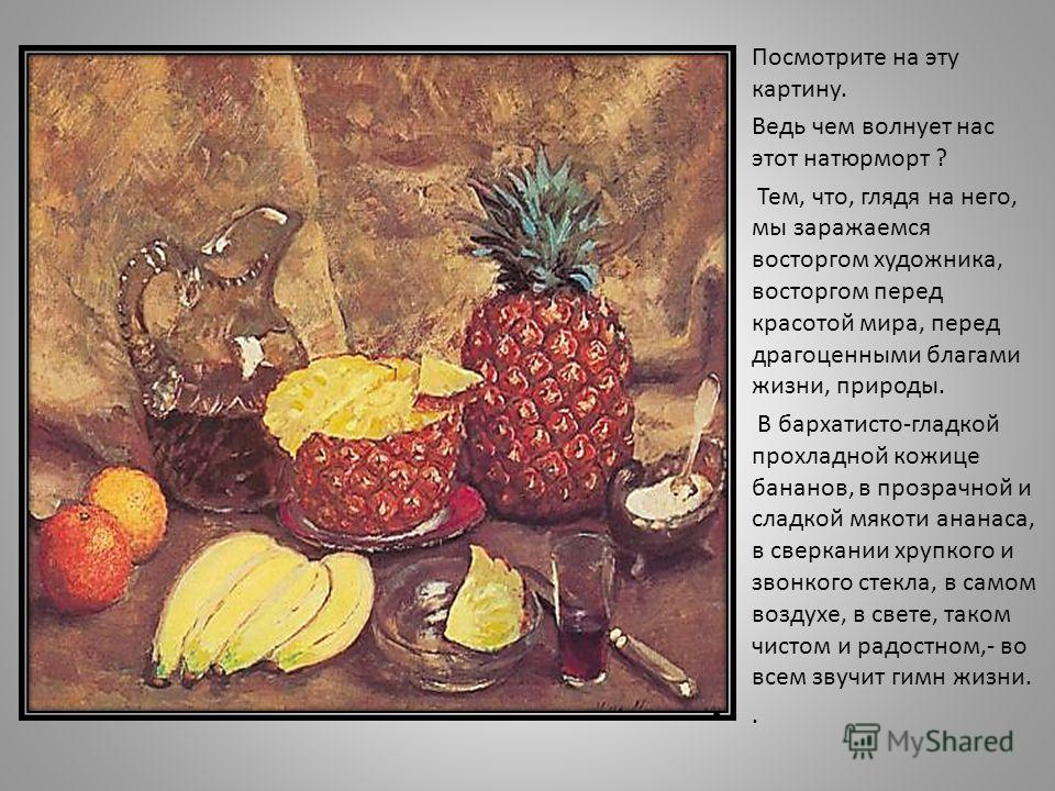 Посмотрите на эту картину. Ведь чем волнует нас этот натюрморт ? Тем, что, глядя на него, мы заражаемся восторгом художника, восторгом перед красотой мира, перед драгоценными благами жизни, природы. В бархатисто-гладкой прохладной кожице бананов, в п